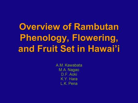 Overview of Rambutan Phenology, Flowering, and Fruit Set in Hawaii A.M. Kawabata M.A. Nagao D.F. Aoki K.Y. Hara L.K. Pena.