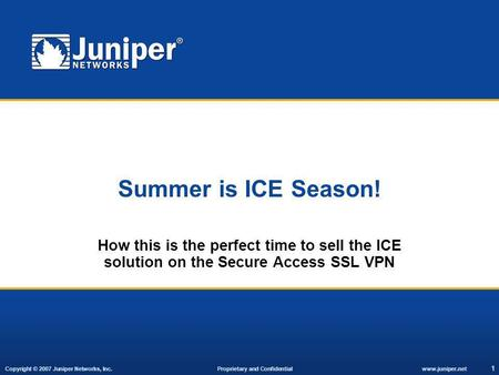 Copyright © 2007 Juniper Networks, Inc. Proprietary and Confidentialwww.juniper.net 1 Summer is ICE Season! How this is the perfect time to sell the ICE.