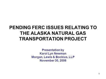 1 PENDING FERC ISSUES RELATING TO THE ALASKA NATURAL GAS TRANSPORTATION PROJECT Presentation by Karol Lyn Newman Morgan, Lewis & Bockius, LLP November.