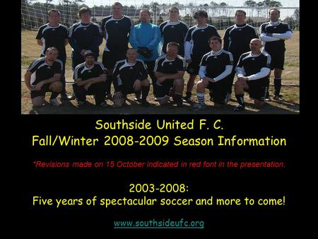 *Revisions made on 15 October indicated in red font in the presentation. 2003-2008: Five years of spectacular soccer and more to come! www.southsideufc.org.