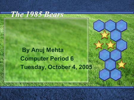 The 1985 Bears By Anuj Mehta Computer Period 6 Tuesday, October 4, 2005.