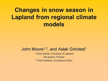 Changes in snow season in Lapland from regional climate models John Moore 1,2, and Aslak Grinsted 1 1 Arctic centre, University of Lapland Rovaneimi, Finland.