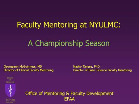 Faculty Mentoring at NYULMC: A Championship Season S CHOOL OF M EDICINE N EW Y ORK U NIVERSITY Georgeann McGuinness, MDNaoko Tanese, PhD Director of Clinical.