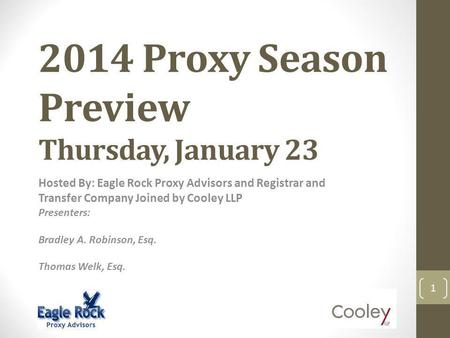 2014 Proxy Season Preview Thursday, January 23 Hosted By: Eagle Rock Proxy Advisors and Registrar and Transfer Company Joined by Cooley LLP Presenters: