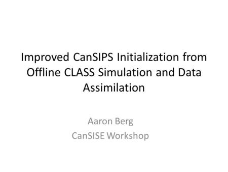 Improved CanSIPS Initialization from Offline CLASS Simulation and Data Assimilation Aaron Berg CanSISE Workshop.