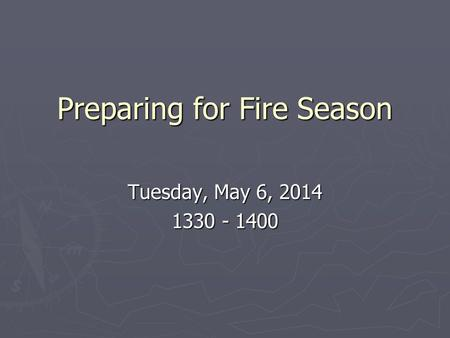 Preparing for Fire Season Tuesday, May 6, 2014 1330 - 1400.