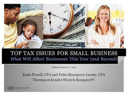 TOP TAX ISSUES FOR SMALL BUSINESS What Will Affect Businesses This Year (and Beyond) Updated January 27, 2014 Katie Powell, CPA and Yulia Sharapova-Leamy,