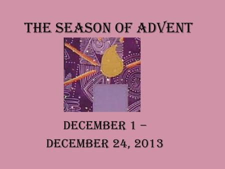 The Season of Advent December 1 – December 24, 2013.