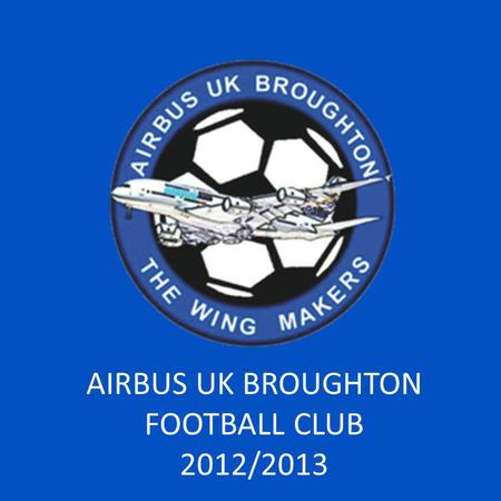 AIRBUS UK BROUGHTON FOOTBALL CLUB 2012/2013. INTRODUCTION.