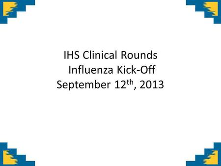 IHS Clinical Rounds Influenza Kick-Off September 12 th, 2013.