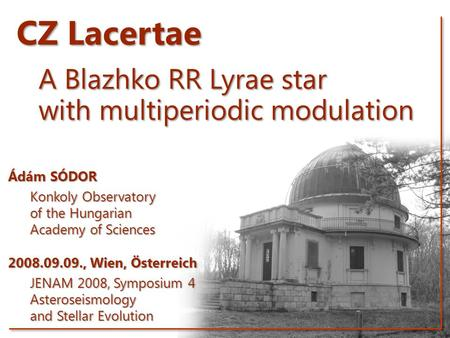 CZ Lacertae A Blazhko RR Lyrae star with multiperiodic modulation Ádám SÓDOR Konkoly Observatory of the Hungarian Academy of Sciences 2008.09.09., Wien,