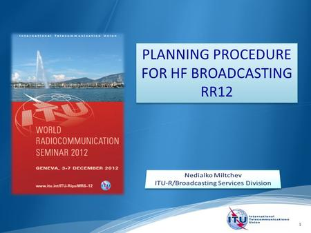 1 PLANNING PROCEDURE FOR HF BROADCASTING RR12. Planning procedure for HF broadcasting – Art.12 of the Radio Regulations. Introduction to HF notification.