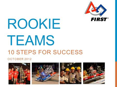 ROOKIE TEAMS 10 STEPS FOR SUCCESS OCTOBER 2012. AGENDA Welcome 10 Step Process Tips on being a successful Robotics team Important Reminders Q&A Contacts.