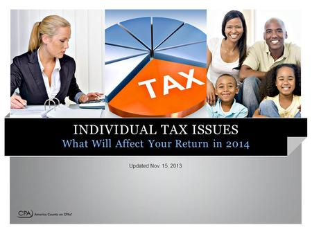 INDIVIDUAL TAX ISSUES What Will Affect Your Return in 2014 Updated Nov. 15, 2013.