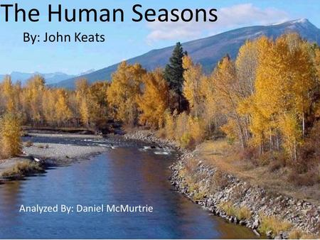 The Human Seasons By: John Keats Analyzed By: Daniel McMurtrie.