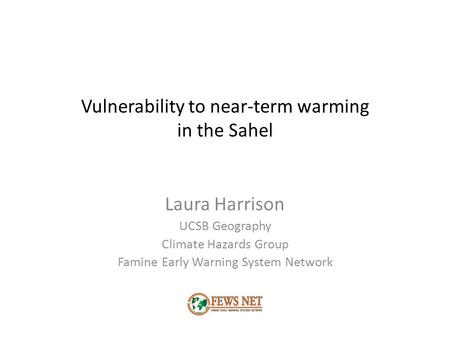 Vulnerability to near-term warming in the Sahel Laura Harrison UCSB Geography Climate Hazards Group Famine Early Warning System Network.
