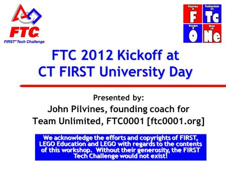 FTC 2012 Kickoff at CT FIRST University Day Presented by: John Pilvines, founding coach for Team Unlimited, FTC0001 [ftc0001.org] We acknowledge the efforts.