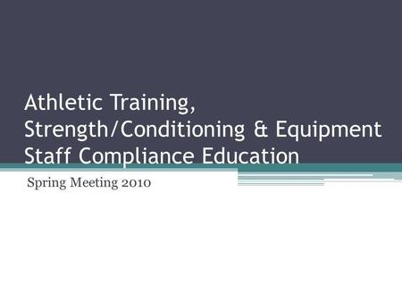 Athletic Training, Strength/Conditioning & Equipment Staff Compliance Education Spring Meeting 2010.
