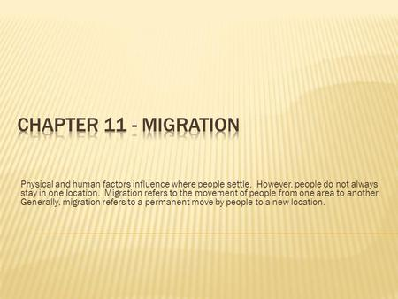 Chapter 11 - Migration Physical and human factors influence where people settle. However, people do not always stay in one location. Migration refers.