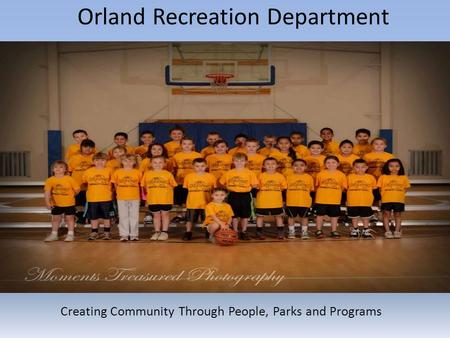 Orland Recreation Department Creating Community Through People, Parks and Programs.