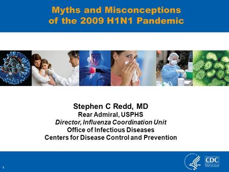 1 Myths and Misconceptions of the 2009 H1N1 Pandemic Stephen C Redd, MD Rear Admiral, USPHS Director, Influenza Coordination Unit Office of Infectious.