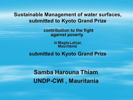 In Magta Lahjar, Mauritania Sustainable Management of water surfaces, submitted to Kyoto Grand Prize contribution to the fight against poverty submitted.