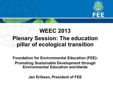 WEEC 2013 Plenary Session: The education pillar of ecological transition Foundation for Environmental Education (FEE): Promoting Sustainable Development.