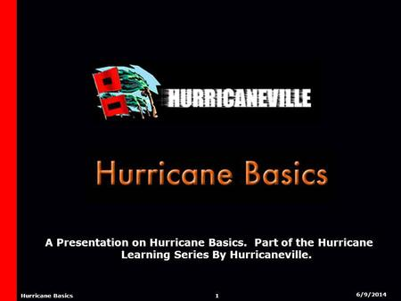 6/9/2014 1 Hurricane Basics A Presentation on Hurricane Basics. Part of the Hurricane Learning Series By Hurricaneville.