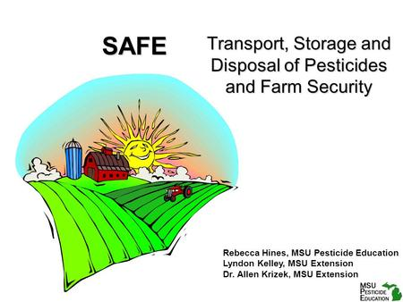 SAFE Transport, Storage and Disposal of Pesticides and Farm Security Rebecca Hines, MSU Pesticide Education Lyndon Kelley, MSU Extension Dr. Allen Krizek,