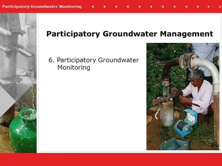 Participatory Groundwater Monitoring Participatory Groundwater Management 6. Participatory Groundwater Monitoring.