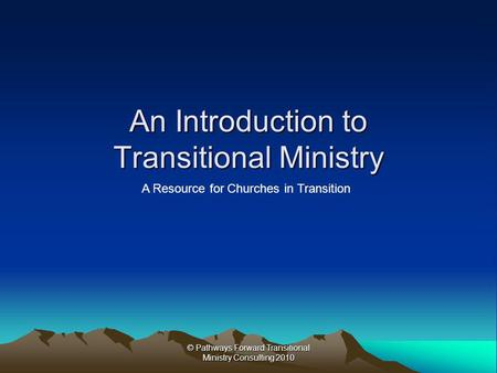 © Pathways Forward Transitional Ministry Consulting 2010 An Introduction to Transitional Ministry A Resource for Churches in Transition.