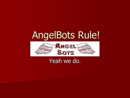 AngelBots Rule! Yeah we do.. Introduction We, the Angelbots, are a team of seven high school students dedicated to designing and programming working Vex.