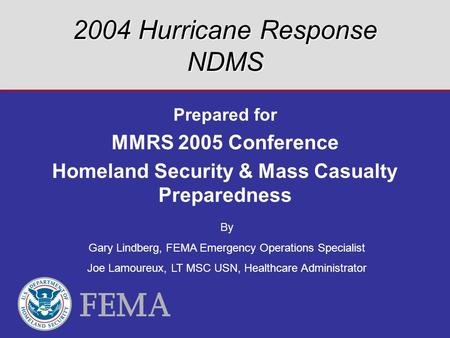 2004 Hurricane Response NDMS Prepared for MMRS 2005 Conference Homeland Security & Mass Casualty Preparedness By Gary Lindberg, FEMA Emergency Operations.