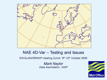 Page 1 NAE 4DVAR Oct 2006 © Crown copyright 2006 Mark Naylor Data Assimilation, NWP NAE 4D-Var – Testing and Issues EWGLAM/SRNWP meeting Zurich 9 th -12.
