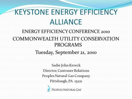 KEYSTONE ENERGY EFFICIENCY ALLIANCE ENERGY EFFICIENCY CONFERENCE 2010 COMMONWEALTH UTILITY CONSERVATION PROGRAMS Tuesday, September 21, 2010 Sadie John.
