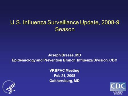 INFLUENZA DIVISION U.S. Influenza Surveillance Update, 2008-9 Season Joseph Bresee, MD Epidemiology and Prevention Branch, Influenza Division, CDC VRBPAC.