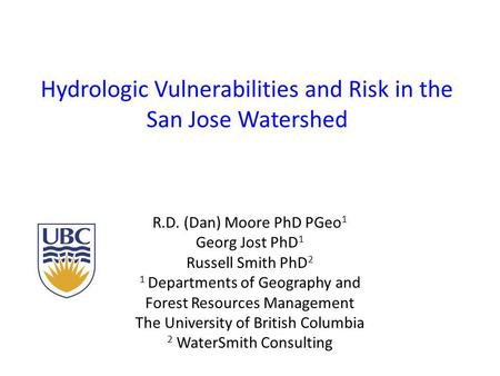 Hydrologic Vulnerabilities and Risk in the San Jose Watershed R.D. (Dan) Moore PhD PGeo 1 Georg Jost PhD 1 Russell Smith PhD 2 1 Departments of Geography.