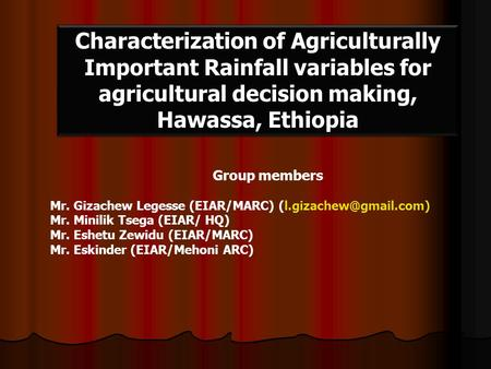 Characterization of Agriculturally Important Rainfall variables for agricultural decision making, Hawassa, Ethiopia Group members Mr. Gizachew Legesse.
