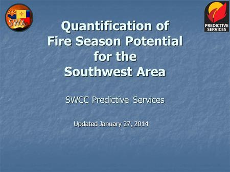 Quantification of Fire Season Potential for the Southwest Area SWCC Predictive Services Updated January 27, 2014.