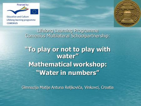 Lifelong Learning Programme Comenius Multilateral Schoolpartnership: To play or not to play with water Mathematical workshop: Water in numbers Gimnazija.