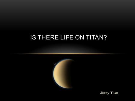 Jinny Tran IS THERE LIFE ON TITAN?. WHAT IS TITAN? BACKGROUND INFO. o Titan is Saturns largest moon o 1 day on Titan is equivalent to 16 Earth days. Titan.