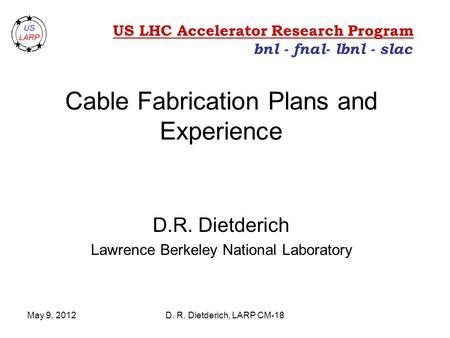 May 9, 2012D. R. Dietderich, LARP CM-18 Cable Fabrication Plans and Experience D.R. Dietderich Lawrence Berkeley National Laboratory bnl - fnal- lbnl -