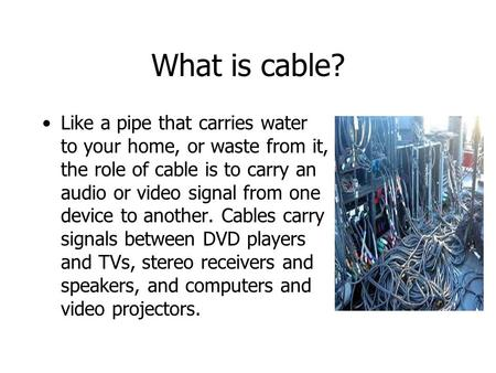 What is cable? Like a pipe that carries water to your home, or waste from it, the role of cable is to carry an audio or video signal from one device to.