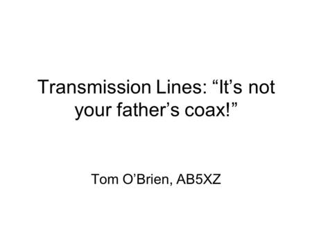 Transmission Lines: Its not your fathers coax! Tom OBrien, AB5XZ.
