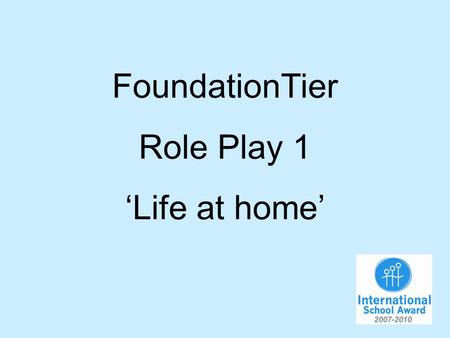 FoundationTier Role Play 1 Life at home. You are talking to your French friend about life at home. You will have to…. 1.Say what you do at home in the.