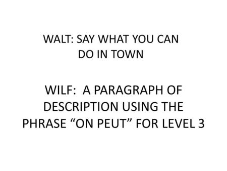 WALT: SAY WHAT YOU CAN DO IN TOWN WILF: A PARAGRAPH OF DESCRIPTION USING THE PHRASE ON PEUT FOR LEVEL 3.