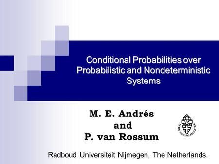 Conditional Probabilities over Probabilistic and Nondeterministic Systems M. E. Andrés and P. van Rossum Radboud Universiteit Nijmegen, The Netherlands.