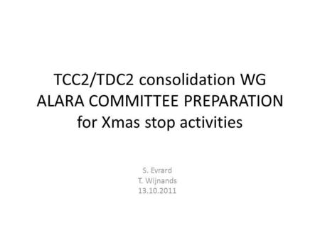 TCC2/TDC2 consolidation WG ALARA COMMITTEE PREPARATION for Xmas stop activities S. Evrard T. Wijnands 13.10.2011.