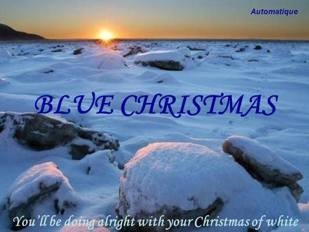 BLUE CHRISTMAS Youll be doing alright with your Christmas of white Automatique.