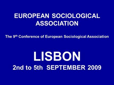 EUROPEAN SOCIOLOGICAL ASSOCIATION The 9 th Conference of European Sociological Association LISBON 2nd to 5th SEPTEMBER 2009.